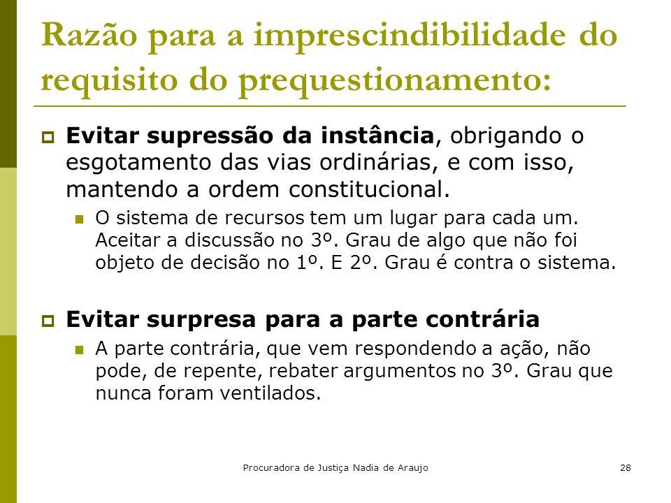 Procuradora de Justiça Nadia de Araujo28 Razão para a imprescindibilidade do requisito do prequestionamento:  Evitar supressão da instância, obrigand