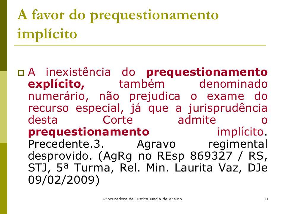 Procuradora de Justiça Nadia de Araujo30 A favor do prequestionamento implícito  A inexistência do prequestionamento explícito, também denominado num