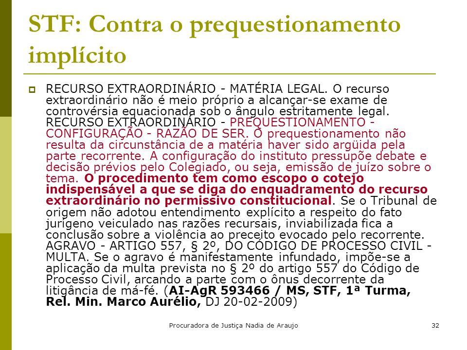 Procuradora de Justiça Nadia de Araujo32 STF: Contra o prequestionamento implícito  RECURSO EXTRAORDINÁRIO - MATÉRIA LEGAL. O recurso extraordinário