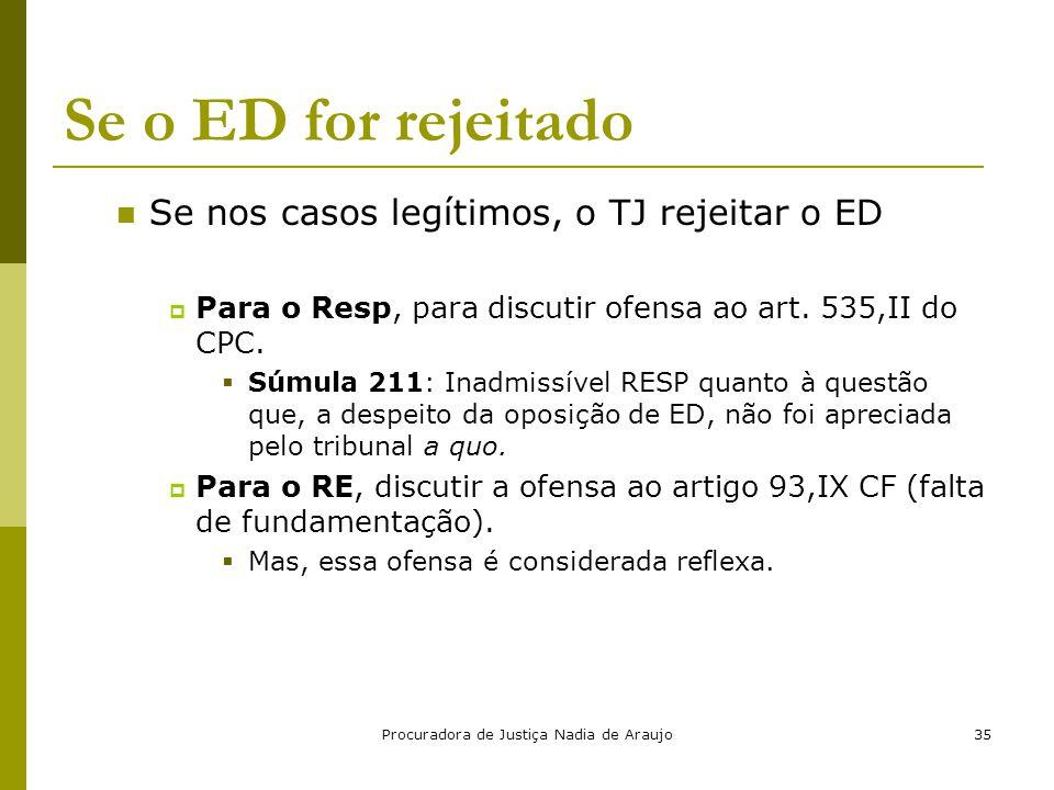 Procuradora de Justiça Nadia de Araujo35 Se o ED for rejeitado Se nos casos legítimos, o TJ rejeitar o ED  Para o Resp, para discutir ofensa ao art.