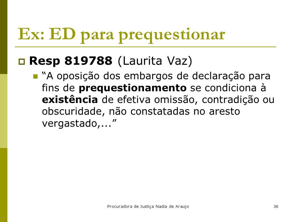 """Procuradora de Justiça Nadia de Araujo36 Ex: ED para prequestionar  Resp 819788 (Laurita Vaz) """"A oposição dos embargos de declaração para fins de pre"""