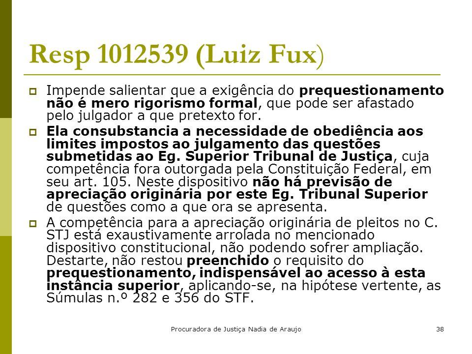 Procuradora de Justiça Nadia de Araujo38 Resp 1012539 (Luiz Fux)  Impende salientar que a exigência do prequestionamento não é mero rigorismo formal,