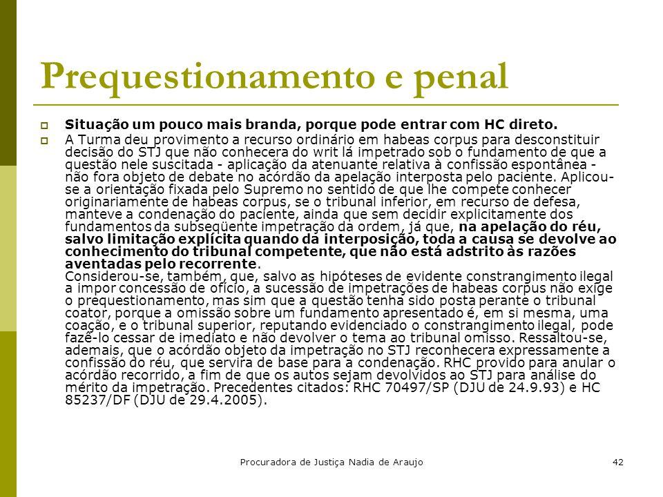 Procuradora de Justiça Nadia de Araujo42 Prequestionamento e penal  Situação um pouco mais branda, porque pode entrar com HC direto.  A Turma deu pr