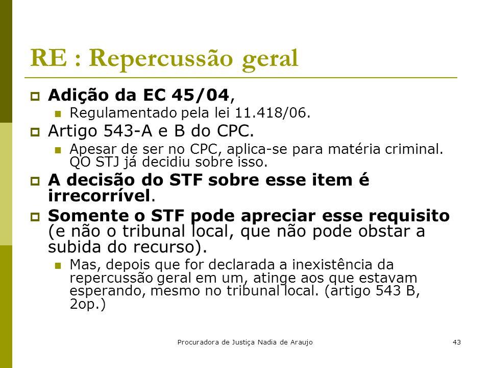 Procuradora de Justiça Nadia de Araujo43 RE : Repercussão geral  Adição da EC 45/04, Regulamentado pela lei 11.418/06.  Artigo 543-A e B do CPC. Ape