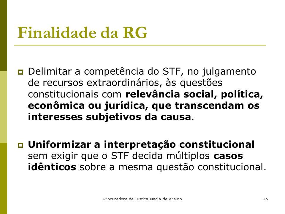 Procuradora de Justiça Nadia de Araujo45 Finalidade da RG  Delimitar a competência do STF, no julgamento de recursos extraordinários, às questões con