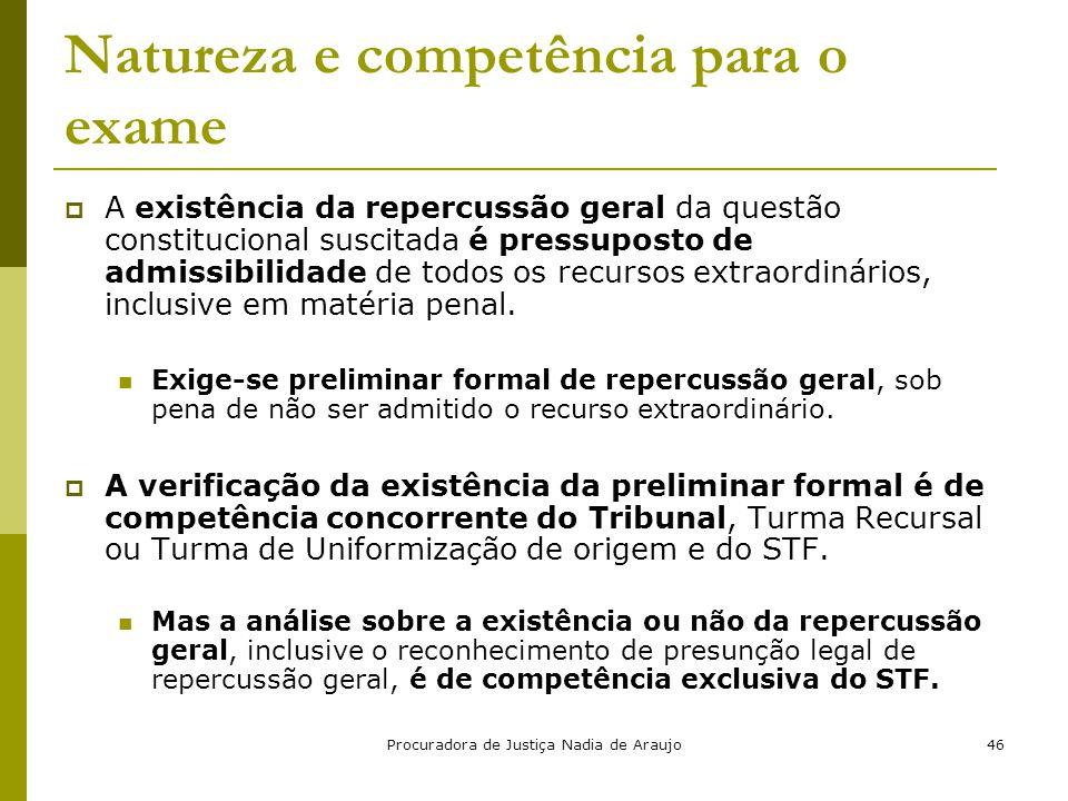 Procuradora de Justiça Nadia de Araujo46 Natureza e competência para o exame  A existência da repercussão geral da questão constitucional suscitada é