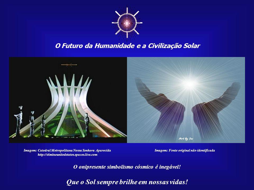 ☼ O Futuro da Humanidade e a Civilização Solar Que o Sol sempre brilhe em nossas vidas! Imagem:http://correiogourmand.com.br Museu Nacional, inau- gur
