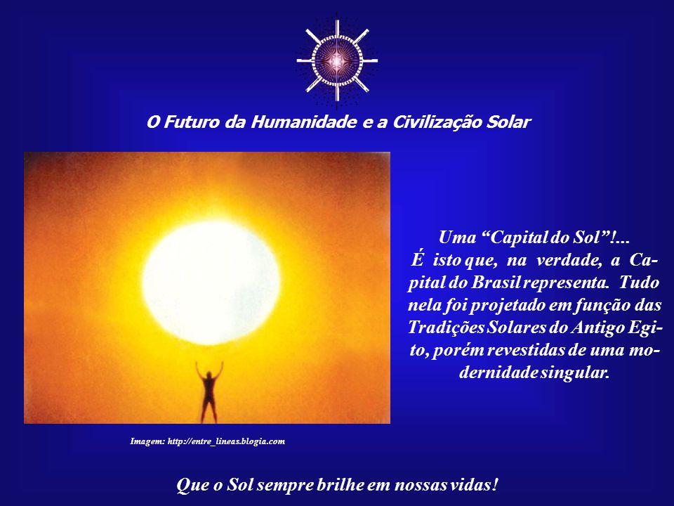 ☼ O Futuro da Humanidade e a Civilização Solar Que o Sol sempre brilhe em nossas vidas! Todas as pessoas cita- das nesta Mensagem, além de muitas outr