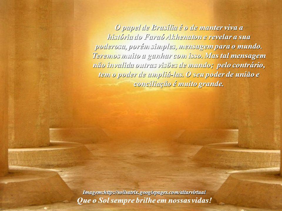 """Imagem:http://solisatrix.googlepages.com/altarvirtual Que o Sol sempre brilhe em nossas vidas! A mensagem de Brasília, a """"Akhetaton do Planalto Centra"""