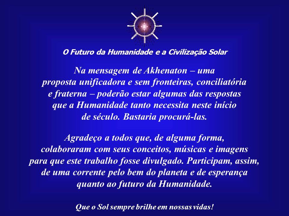 ☼ O Futuro da Humanidade e a Civilização Solar Que o Sol sempre brilhe em nossas vidas! Cada um de nós tem o direito e o dever de contribuir para um m