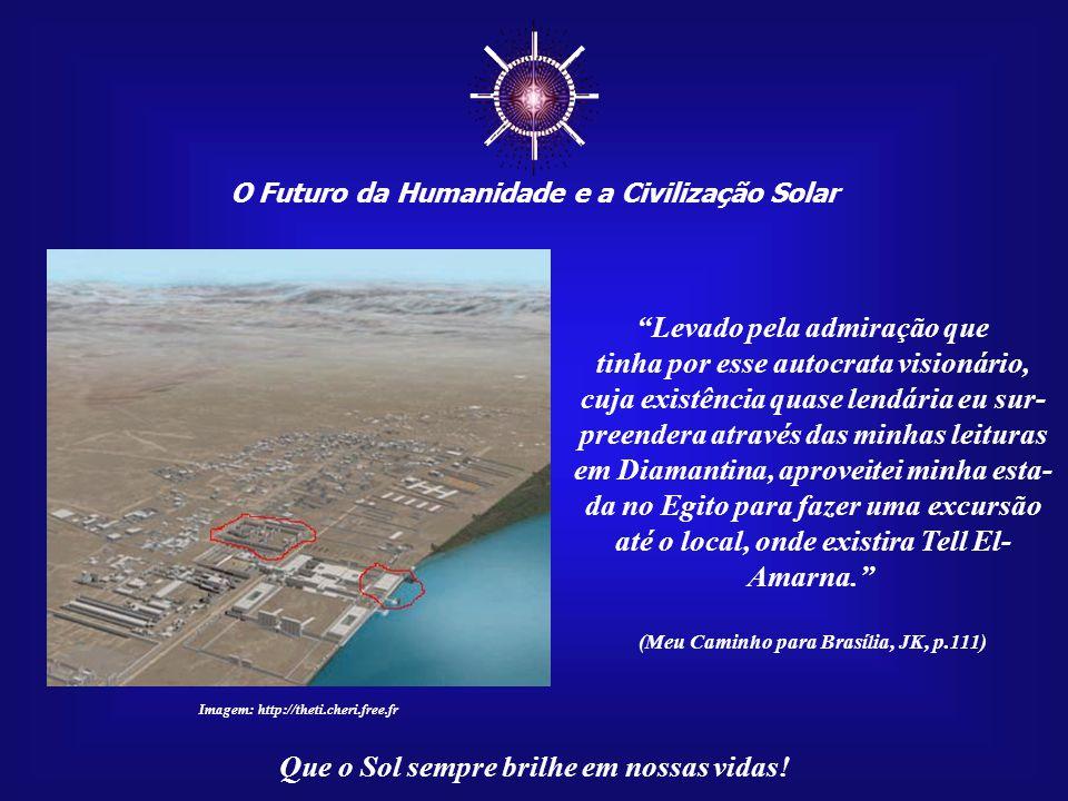 ☼ O Futuro da Humanidade e a Civilização Solar Que o Sol sempre brilhe em nossas vidas! Por volta de 1930, Juscelino, ainda um jovem estudante, viajou