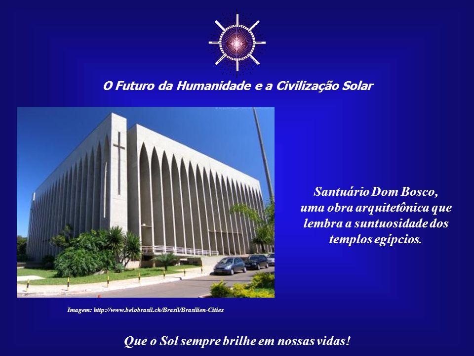 ☼ O Futuro da Humanidade e a Civilização Solar Que o Sol sempre brilhe em nossas vidas! Dom Bosco tornou-se o Pa- droeiro de Brasília. Em sua home- na