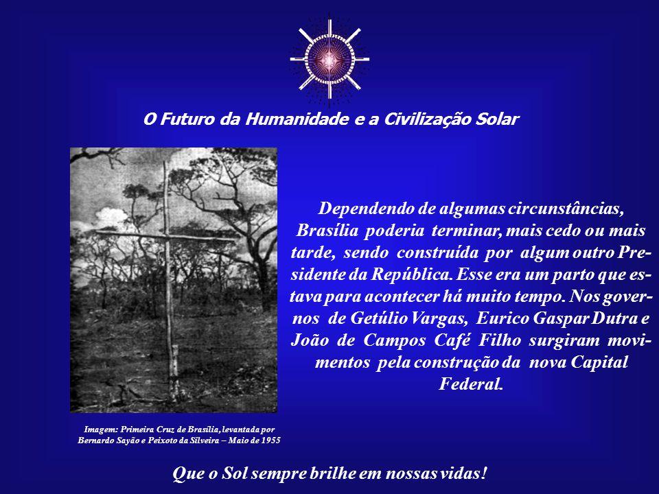 ☼ O Futuro da Humanidade e a Civilização Solar Que o Sol sempre brilhe em nossas vidas! A construção de Brasília, fruto da visita de Juscelino às ruín