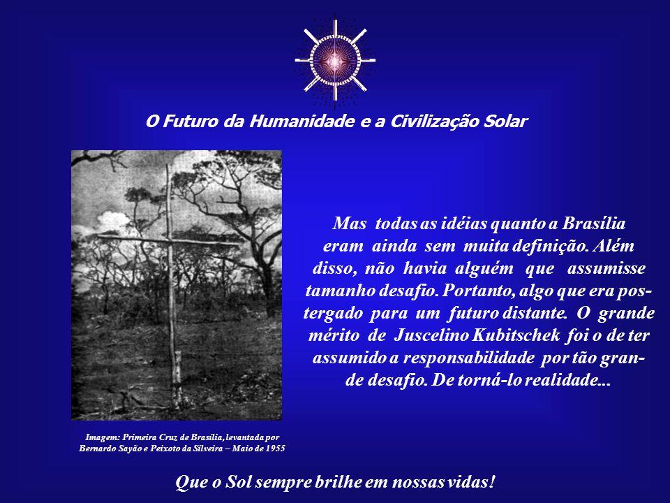 ☼ O Futuro da Humanidade e a Civilização Solar Que o Sol sempre brilhe em nossas vidas! Dependendo de algumas circunstâncias, Brasília poderia termina
