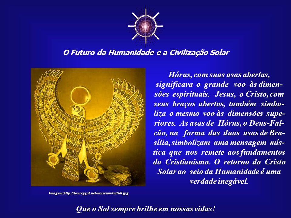 ☼ O Futuro da Humanidade e a Civilização Solar Que o Sol sempre brilhe em nossas vidas! Mas temos de lembrar do filho de Ísis e Osíris, Hórus, também