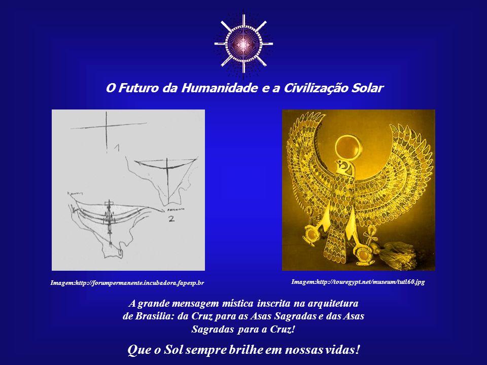 ☼ O Futuro da Humanidade e a Civilização Solar Que o Sol sempre brilhe em nossas vidas! Hórus, com suas asas abertas, significava o grande voo às dime