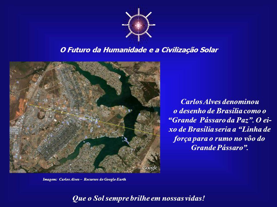 ☼ O Futuro da Humanidade e a Civilização Solar Que o Sol sempre brilhe em nossas vidas! Carlos Alves per- cebeu que o eixo central de Brasília é uma l