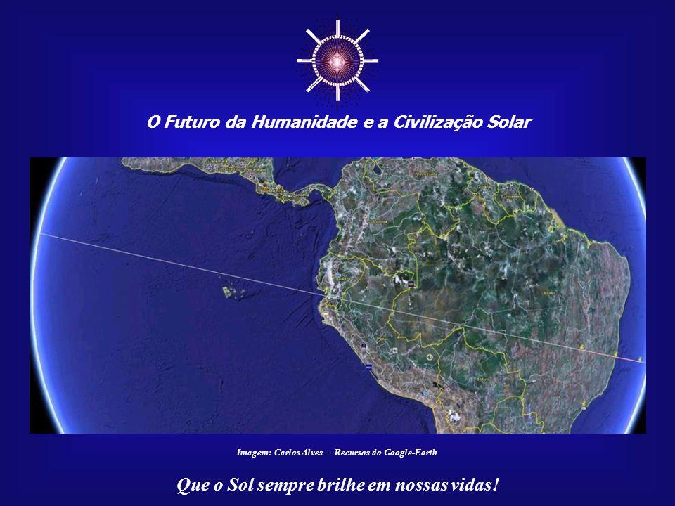 ☼ O Futuro da Humanidade e a Civilização Solar Que o Sol sempre brilhe em nossas vidas! Imagem: Carlos Alves – Recursos do Google-Earth