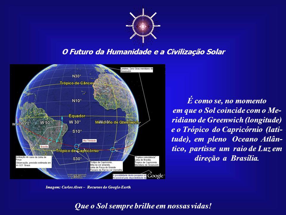 ☼ O Futuro da Humanidade e a Civilização Solar Que o Sol sempre brilhe em nossas vidas! Imagem: Carlos Alves – Recursos do Google-Earth...pois a linha