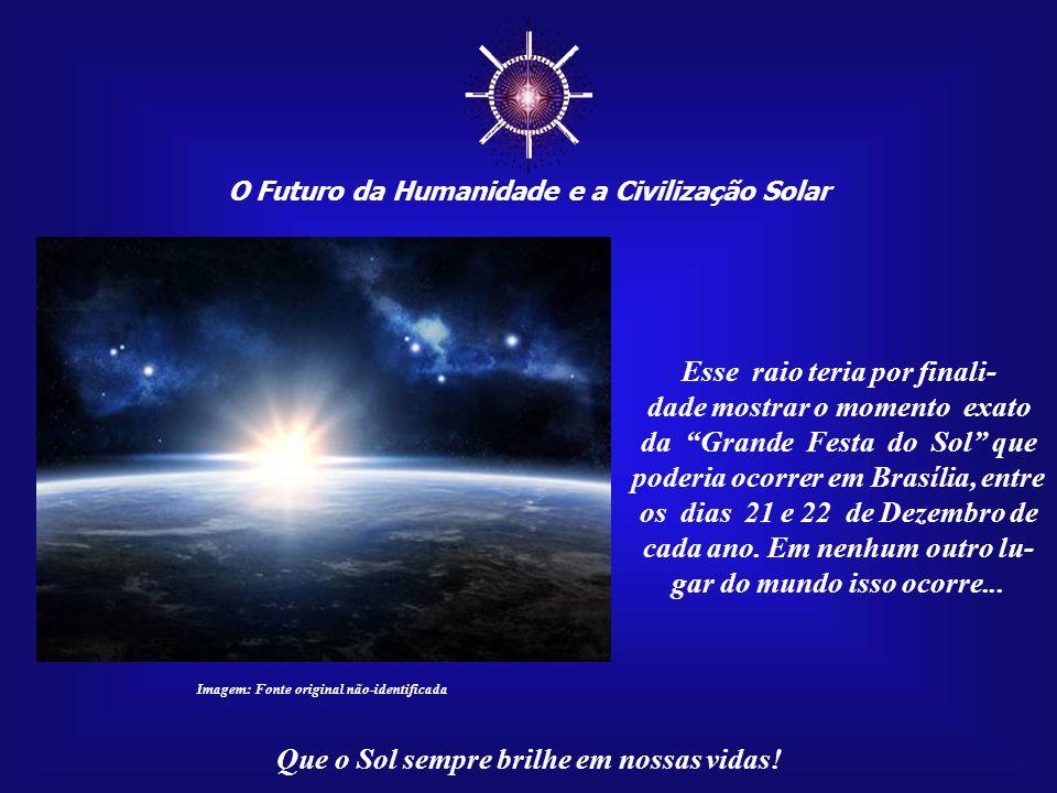 ☼ O Futuro da Humanidade e a Civilização Solar Que o Sol sempre brilhe em nossas vidas! Imagem: Carlos Alves – Recursos do Google-Earth É como se, no