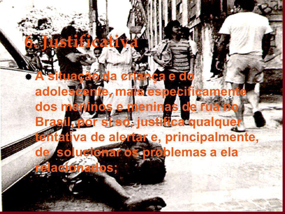 6. Justificativa  A situação da criança e do adolescente, mais especificamente dos meninos e meninas de rua no Brasil, por si só, justifica qualquer