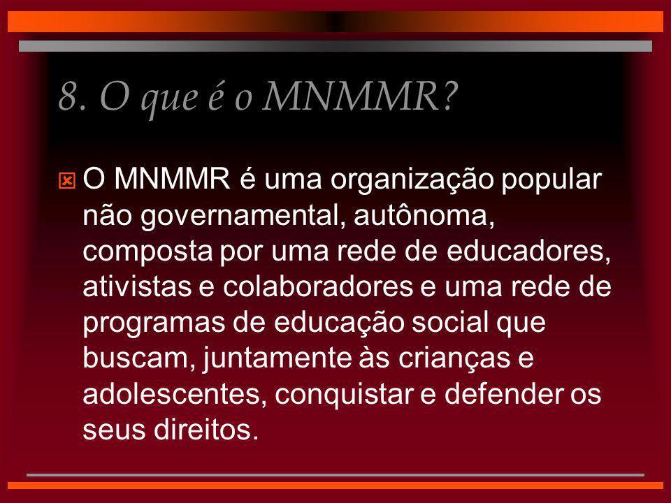 8. O que é o MNMMR?  O MNMMR é uma organização popular não governamental, autônoma, composta por uma rede de educadores, ativistas e colaboradores e
