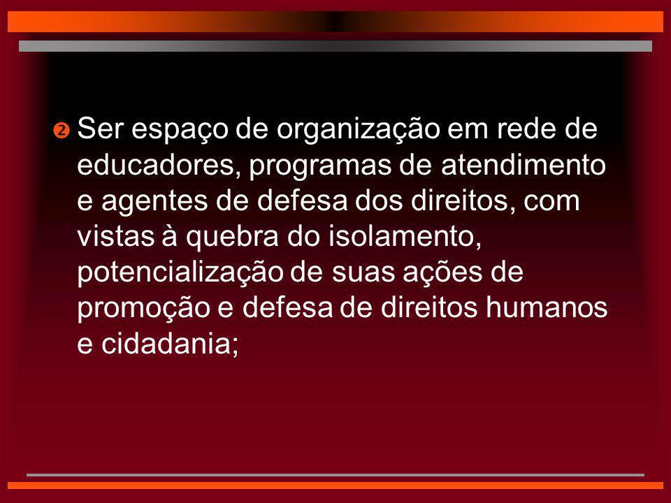  Ser espaço de organização em rede de educadores, programas de atendimento e agentes de defesa dos direitos, com vistas à quebra do isolamento, poten