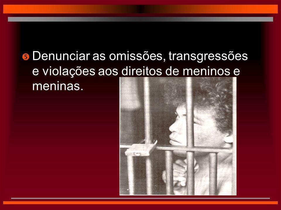  Denunciar as omissões, transgressões e violações aos direitos de meninos e meninas.