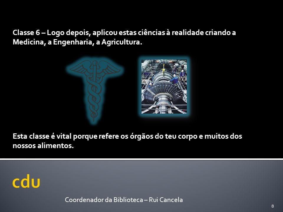 Classe 6 – Logo depois, aplicou estas ciências à realidade criando a Medicina, a Engenharia, a Agricultura. Esta classe é vital porque refere os órgão
