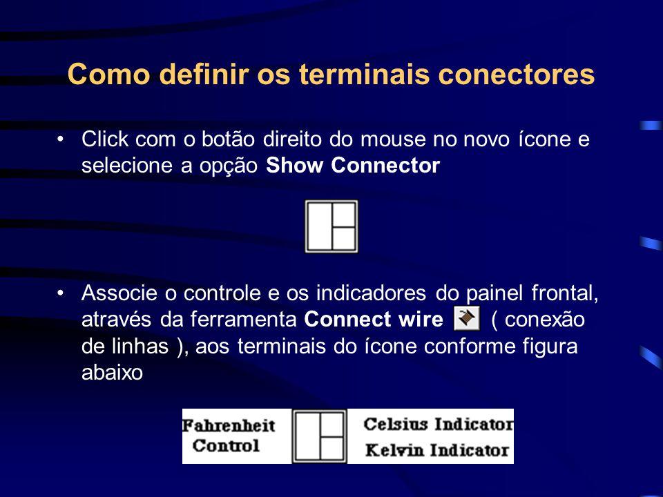 Como definir os terminais conectores Click com o botão direito do mouse no novo ícone e selecione a opção Show Connector Associe o controle e os indicadores do painel frontal, através da ferramenta Connect wire ( conexão de linhas ), aos terminais do ícone conforme figura abaixo