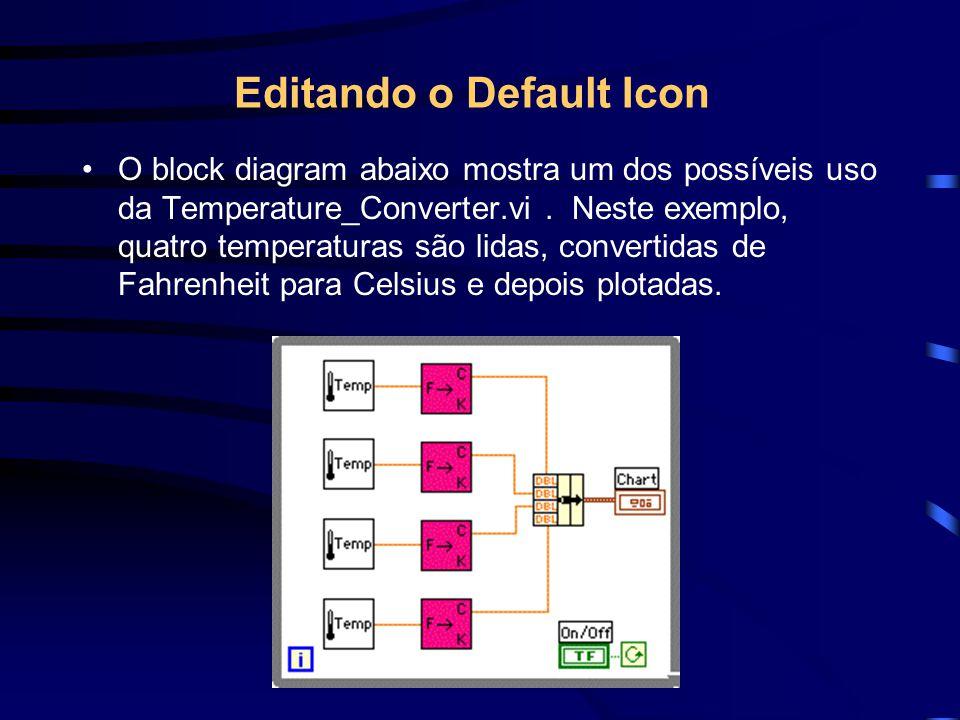 Editando o Default Icon O block diagram abaixo mostra um dos possíveis uso da Temperature_Converter.vi. Neste exemplo, quatro temperaturas são lidas,
