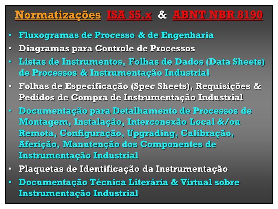 Normatizações ISA S5.x & ABNT NBR 8190 Fluxogramas de Processo & de EngenhariaFluxogramas de Processo & de Engenharia Diagramas para Controle de ProcessosDiagramas para Controle de Processos Listas de Instrumentos, Folhas de Dados (Data Sheets) de Processos & Instrumentação IndustrialListas de Instrumentos, Folhas de Dados (Data Sheets) de Processos & Instrumentação Industrial Folhas de Especificação (Spec Sheets), Requisições & Pedidos de Compra de Instrumentação IndustrialFolhas de Especificação (Spec Sheets), Requisições & Pedidos de Compra de Instrumentação Industrial Documentação para Detalhamento de Processos de Montagem, Instalação, Interconexão Local &/ou Remota, Configuração, Upgrading, Calibração, Aferição, Manutenção dos Componentes de Instrumentação IndustrialDocumentação para Detalhamento de Processos de Montagem, Instalação, Interconexão Local &/ou Remota, Configuração, Upgrading, Calibração, Aferição, Manutenção dos Componentes de Instrumentação Industrial Plaquetas de Identificação da InstrumentaçãoPlaquetas de Identificação da Instrumentação Documentação Técnica Literária & Virtual sobre Instrumentação IndustrialDocumentação Técnica Literária & Virtual sobre Instrumentação Industrial