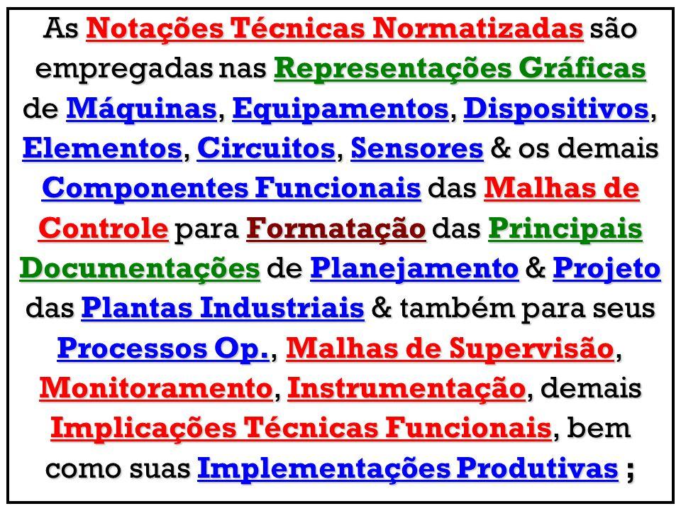 As Notações Técnicas Normatizadas são empregadas nas Representações Gráficas de Máquinas, Equipamentos, Dispositivos, Elementos, Circuitos, Sensores & os demais Componentes Funcionais das Malhas de Controle para Formatação das Principais Documentações de Planejamento & Projeto das Plantas Industriais & também para seus Processos Op., Malhas de Supervisão, Monitoramento, Instrumentação, demais Implicações Técnicas Funcionais, bem como suas Implementações Produtivas ;