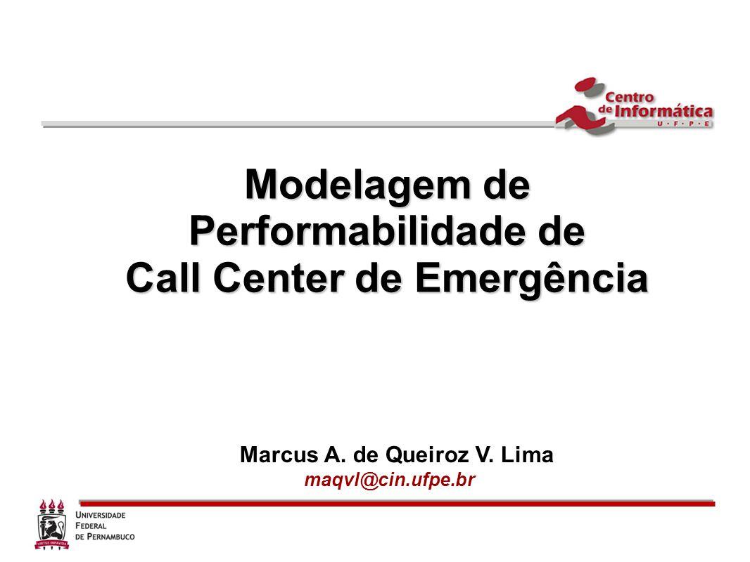 Modelagem de Performabilidade de Call Center de Emergência Marcus A. de Queiroz V. Lima maqvl@cin.ufpe.br
