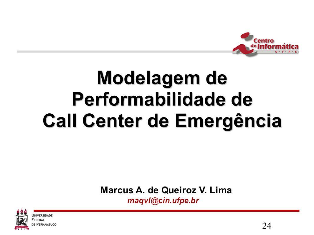 24 Modelagem de Performabilidade de Call Center de Emergência Marcus A. de Queiroz V. Lima maqvl@cin.ufpe.br