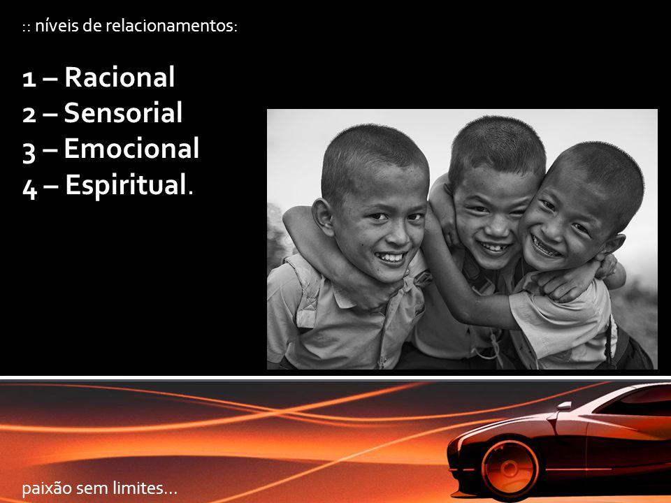 :: níveis de relacionamentos: 1 – Racional 2 – Sensorial 3 – Emocional 4 – Espiritual. paixão sem limites...