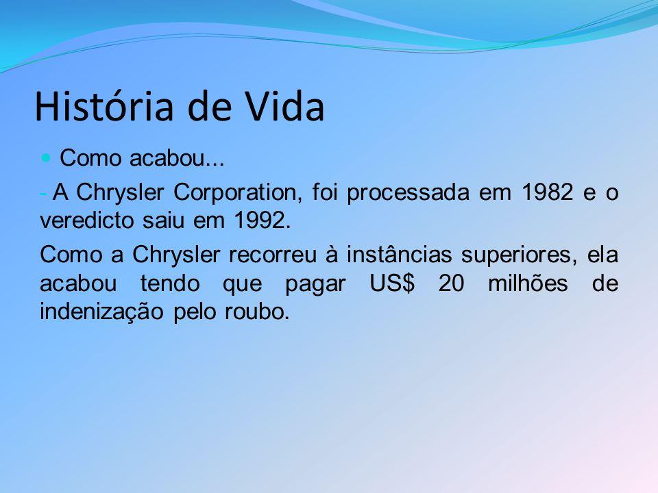 História de Vida Como acabou... - A Chrysler Corporation, foi processada em 1982 e o veredicto saiu em 1992. Como a Chrysler recorreu à instâncias sup