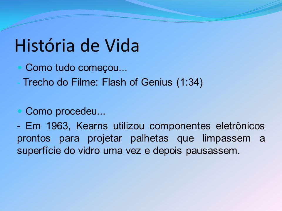 História de Vida Como tudo começou... - Trecho do Filme: Flash of Genius (1:34) Como procedeu... - Em 1963, Kearns utilizou componentes eletrônicos pr