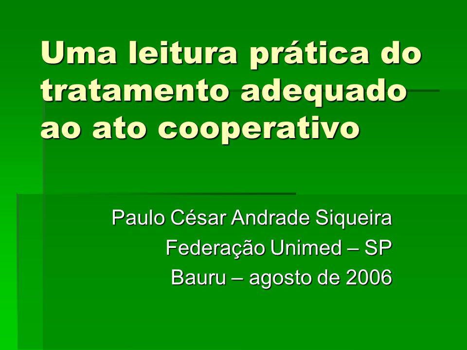 Uma leitura prática do tratamento adequado ao ato cooperativo Paulo César Andrade Siqueira Federação Unimed – SP Bauru – agosto de 2006