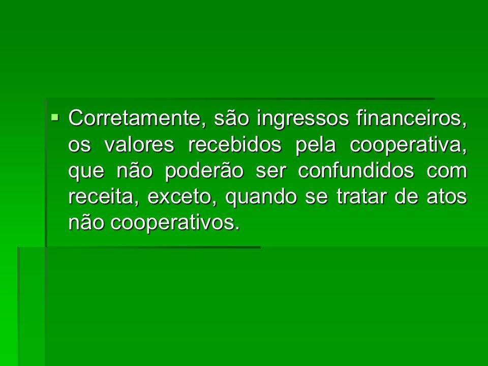  Corretamente, são ingressos financeiros, os valores recebidos pela cooperativa, que não poderão ser confundidos com receita, exceto, quando se tratar de atos não cooperativos.