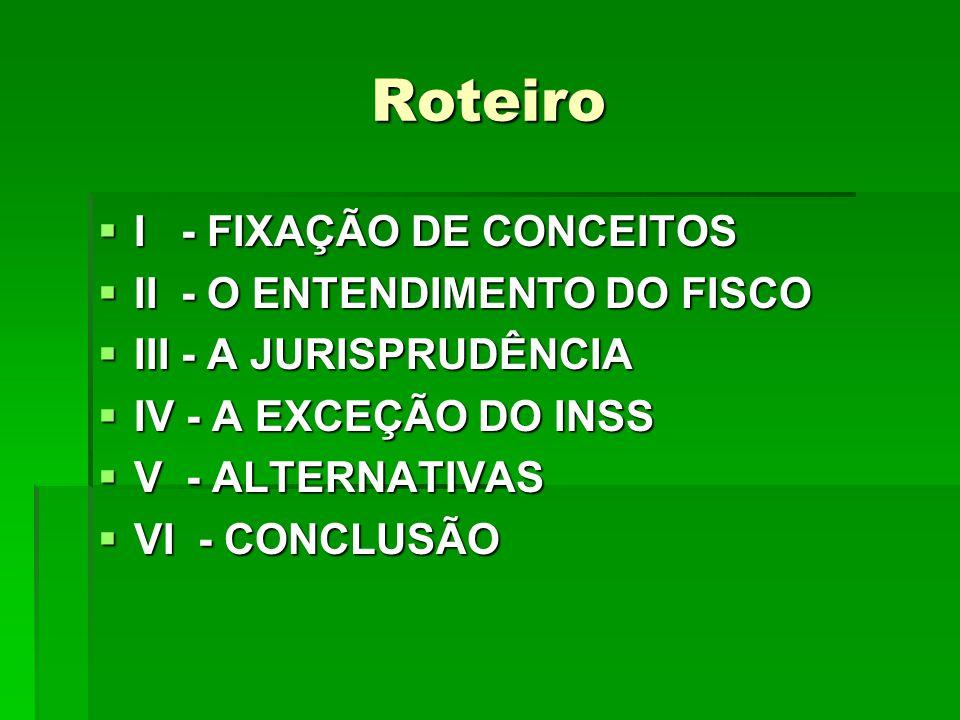 Roteiro  I - FIXAÇÃO DE CONCEITOS  II - O ENTENDIMENTO DO FISCO  III - A JURISPRUDÊNCIA  IV - A EXCEÇÃO DO INSS  V - ALTERNATIVAS  VI - CONCLUSÃO