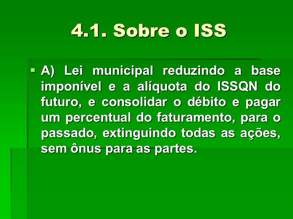 4.1. Sobre o ISS  A) Lei municipal reduzindo a base imponível e a alíquota do ISSQN do futuro, e consolidar o débito e pagar um percentual do faturam