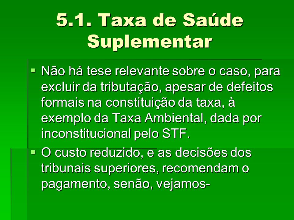 5.1. Taxa de Saúde Suplementar  Não há tese relevante sobre o caso, para excluir da tributação, apesar de defeitos formais na constituição da taxa, à