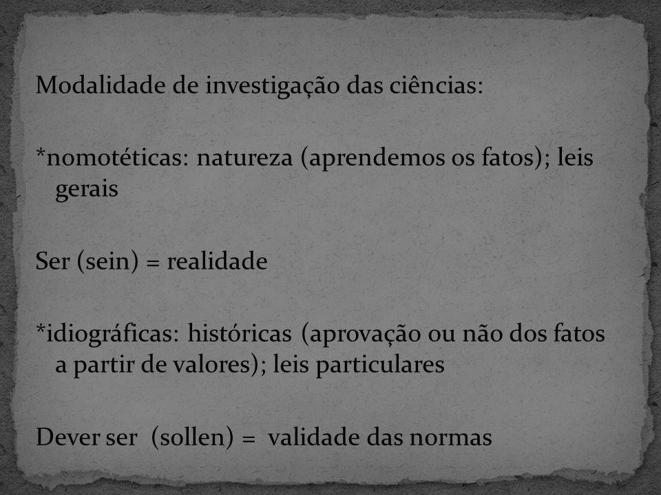 Modalidade de investigação das ciências: *nomotéticas: natureza (aprendemos os fatos); leis gerais Ser (sein) = realidade *idiográficas: históricas (aprovação ou não dos fatos a partir de valores); leis particulares Dever ser (sollen) = validade das normas