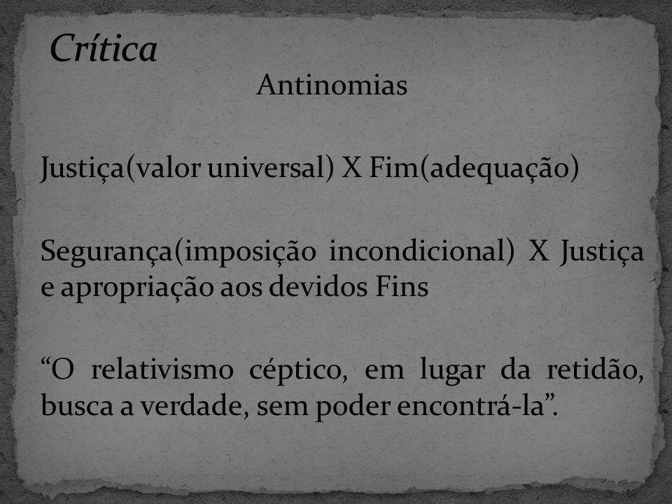 Antinomias Justiça(valor universal) X Fim(adequação) Segurança(imposição incondicional) X Justiça e apropriação aos devidos Fins O relativismo céptico, em lugar da retidão, busca a verdade, sem poder encontrá-la .