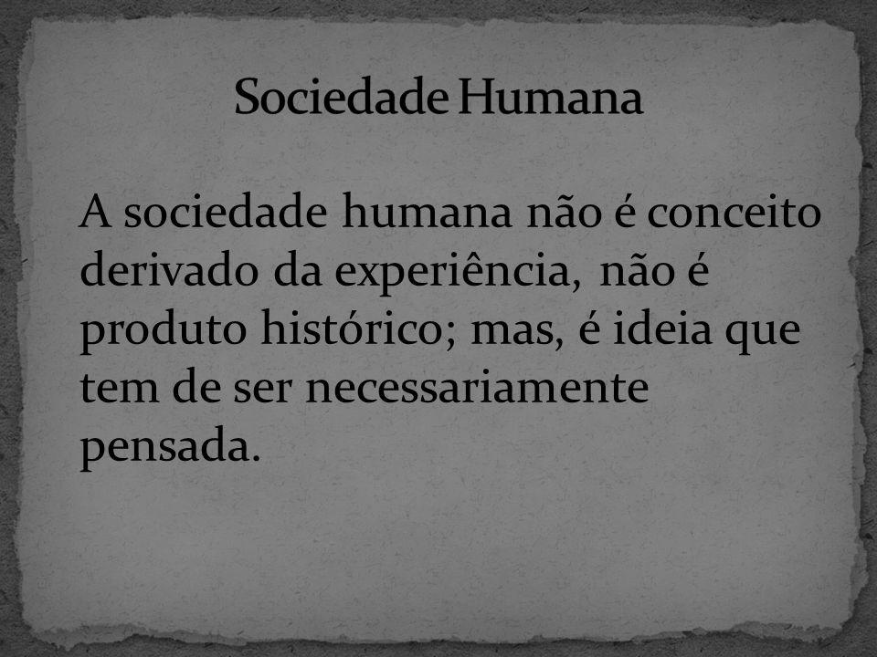 A sociedade humana não é conceito derivado da experiência, não é produto histórico; mas, é ideia que tem de ser necessariamente pensada.