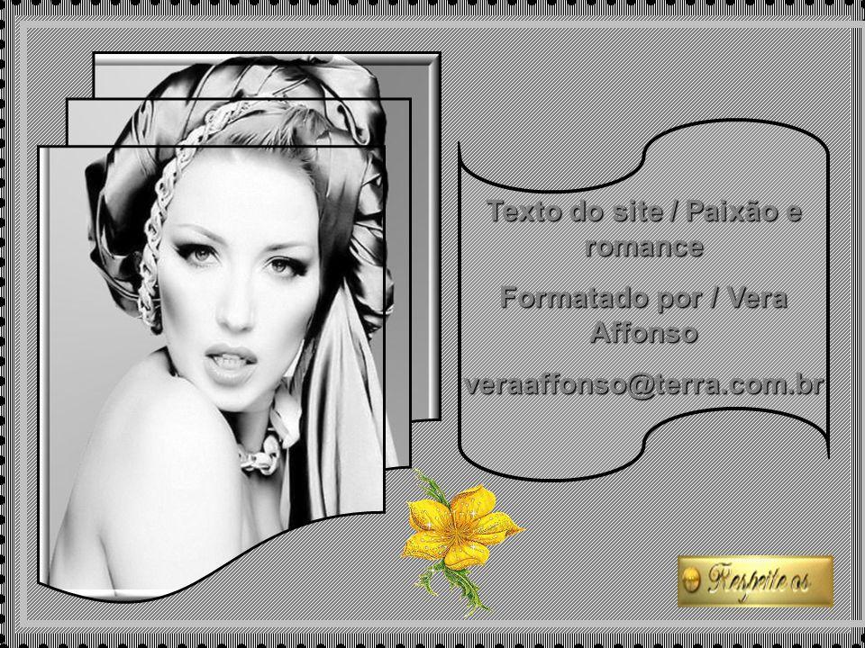Texto do site / Paixão e romance Formatado por / Vera Affonso veraaffonso@terra.com.br