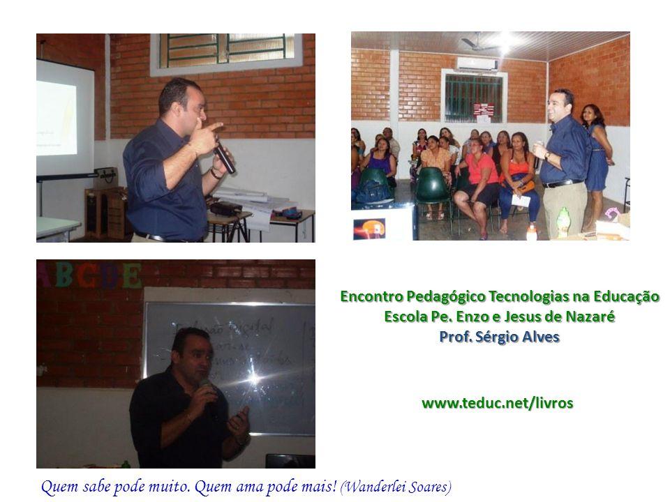 Encontro Pedagógico Tecnologias na Educação Escola Pe. Enzo e Jesus de Nazaré Prof. Sérgio Alves www.teduc.net/livros Quem sabe pode muito. Quem ama p