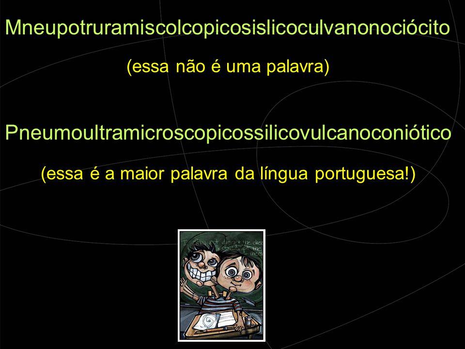 Mneupotruramiscolcopicosislicoculvanonociócito (essa não é uma palavra) Pneumoultramicroscopicossilicovulcanoconiótico (essa é a maior palavra da língua portuguesa!)