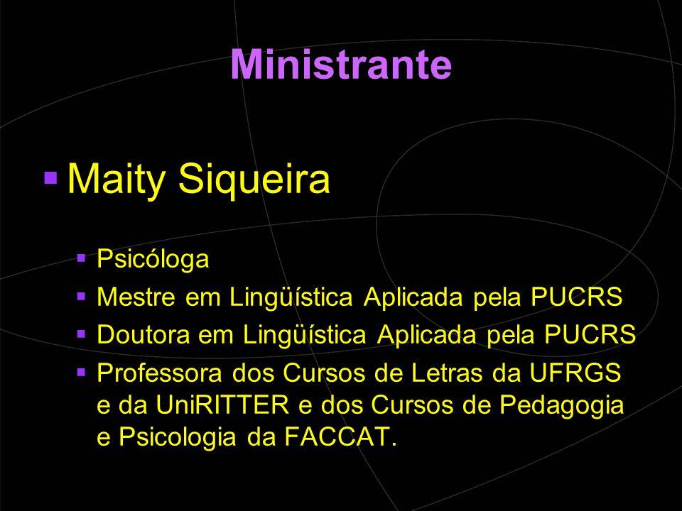 Ministrante  Maity Siqueira  Psicóloga  Mestre em Lingüística Aplicada pela PUCRS  Doutora em Lingüística Aplicada pela PUCRS  Professora dos Cursos de Letras da UFRGS e da UniRITTER e dos Cursos de Pedagogia e Psicologia da FACCAT.
